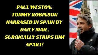 PAUL WESTON: TOMMY ROBINSON HARASSED IN SPAIN BY DAILY MAIL SURGICALLY STRIPS HIM APART!